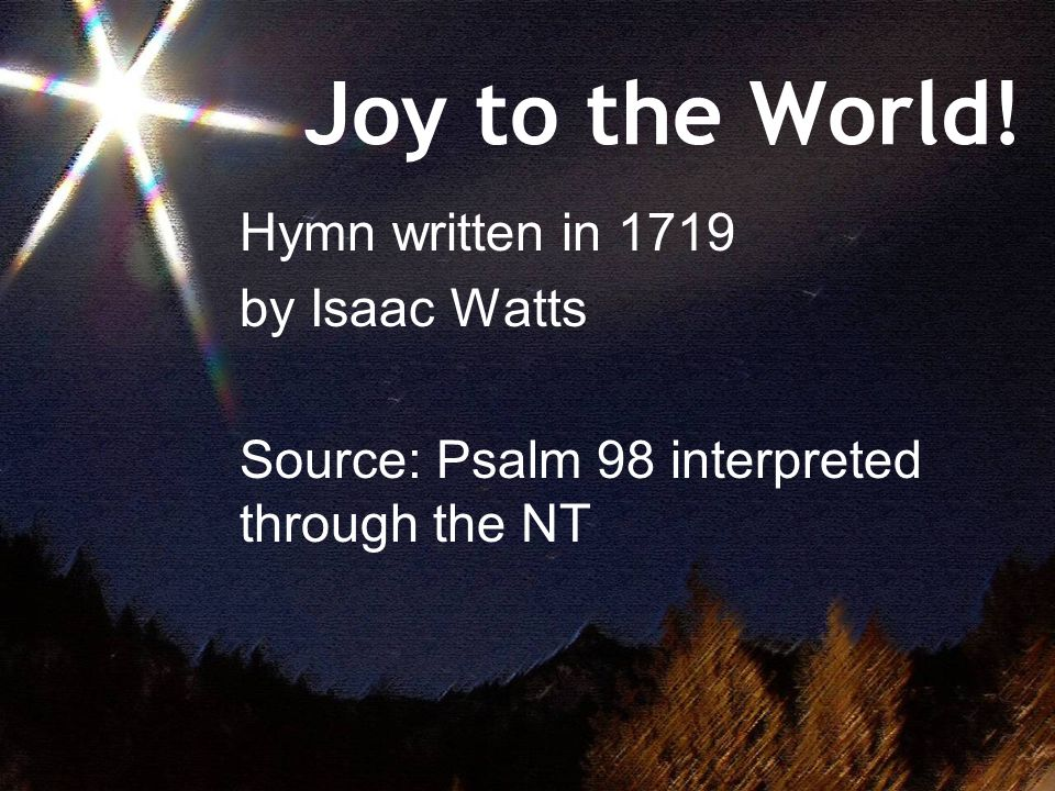 Joy to the World! Hymn written in 1719 by Isaac Watts Source: Psalm 98 interpreted through the NT