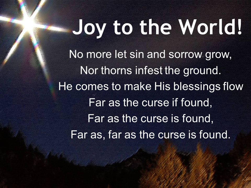 Joy to the World. No more let sin and sorrow grow, Nor thorns infest the ground.