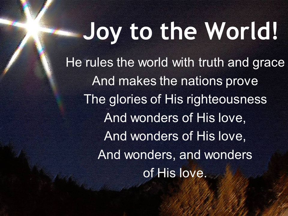 Joy to the World! He rules the world with truth and grace And makes the nations prove The glories of His righteousness And wonders of His love, And wo
