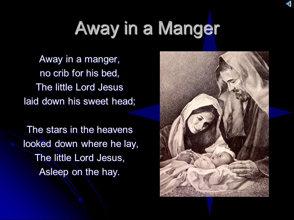 Away in a Manger Away in a manger, no crib for his bed, The little Lord Jesus laid down his sweet head; The stars in the heavens looked down where he lay, looked down where he lay, The little Lord Jesus, Asleep on the hay.