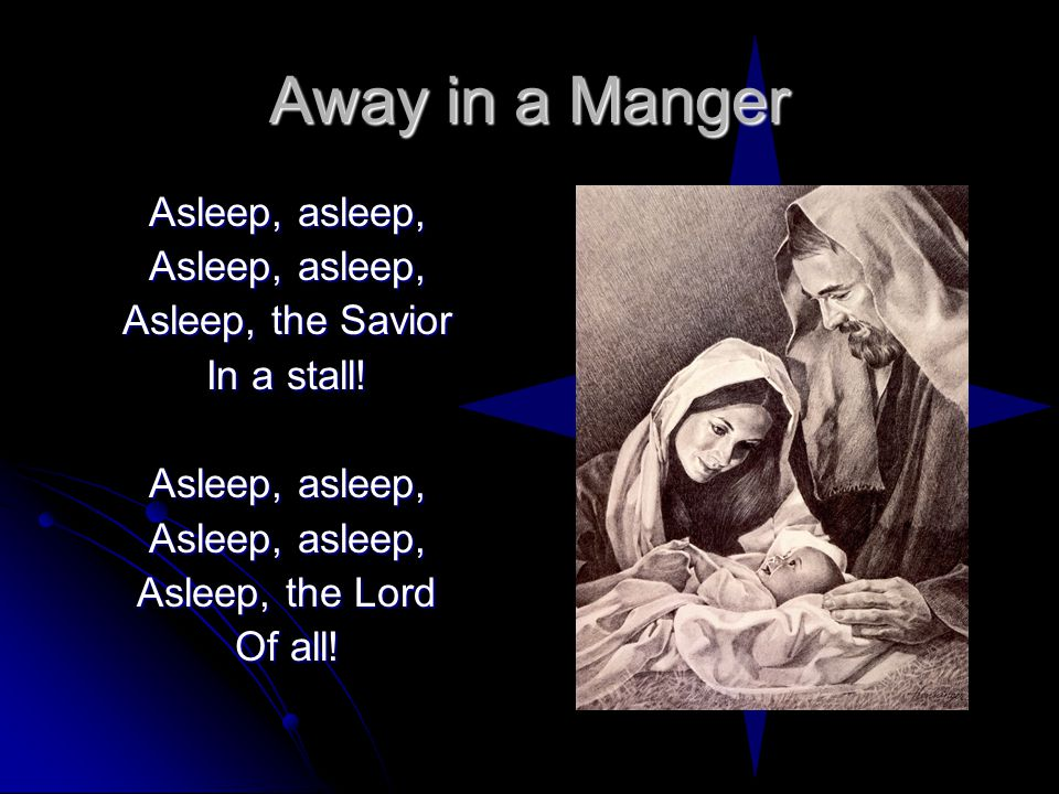 Away in a Manger Asleep, asleep, Asleep, the Savior In a stall.
