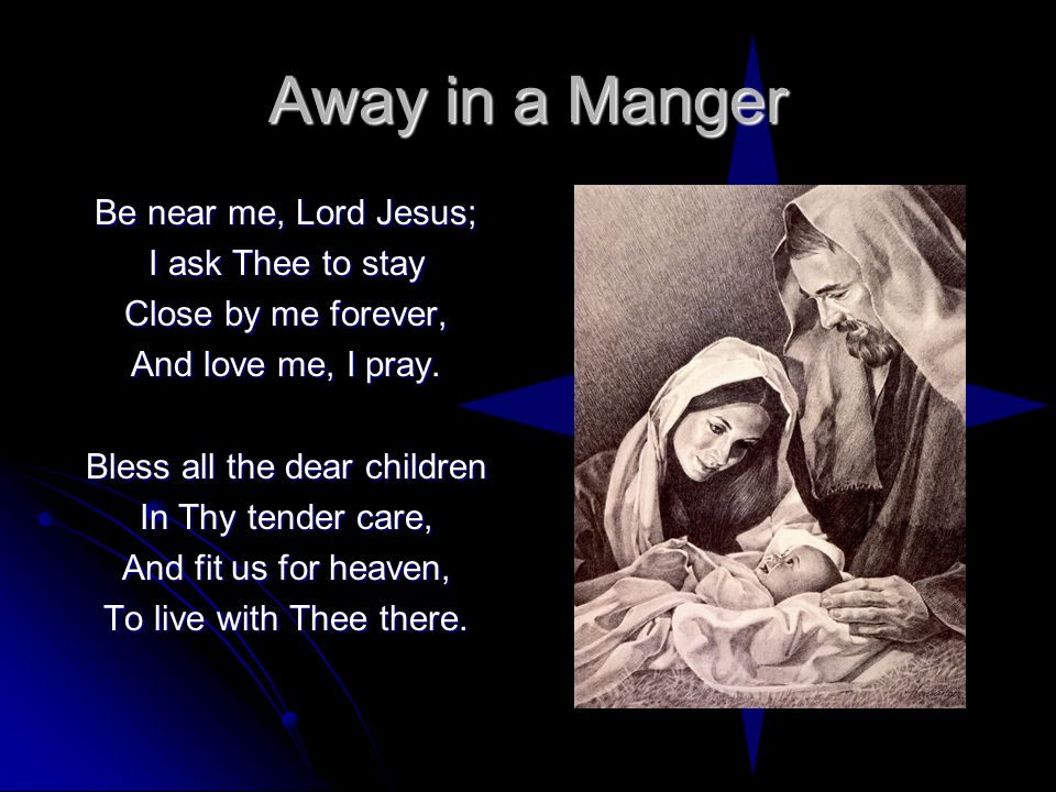 Away in a Manger Be near me, Lord Jesus; I ask Thee to stay Close by me forever, And love me, I pray.