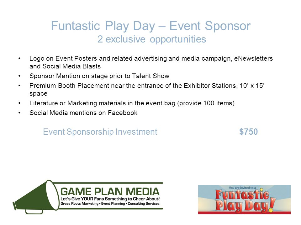 Funtastic Play Day – Event Sponsor 2 exclusive opportunities Logo on Event Posters and related advertising and media campaign, eNewsletters and Social Media Blasts Sponsor Mention on stage prior to Talent Show Premium Booth Placement near the entrance of the Exhibitor Stations, 10' x 15' space Literature or Marketing materials in the event bag (provide 100 items) Social Media mentions on Facebook Event Sponsorship Investment $750
