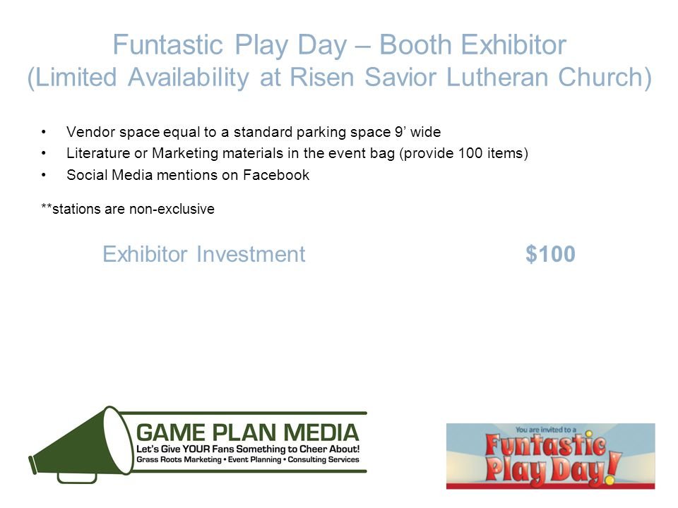 Funtastic Play Day – Booth Exhibitor (Limited Availability at Risen Savior Lutheran Church) Vendor space equal to a standard parking space 9' wide Literature or Marketing materials in the event bag (provide 100 items) Social Media mentions on Facebook **stations are non-exclusive Exhibitor Investment $100