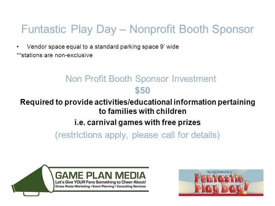 Funtastic Play Day – Nonprofit Booth Sponsor Vendor space equal to a standard parking space 9' wide **stations are non-exclusive Non Profit Booth Sponsor Investment $50 Required to provide activities/educational information pertaining to families with children i.e.