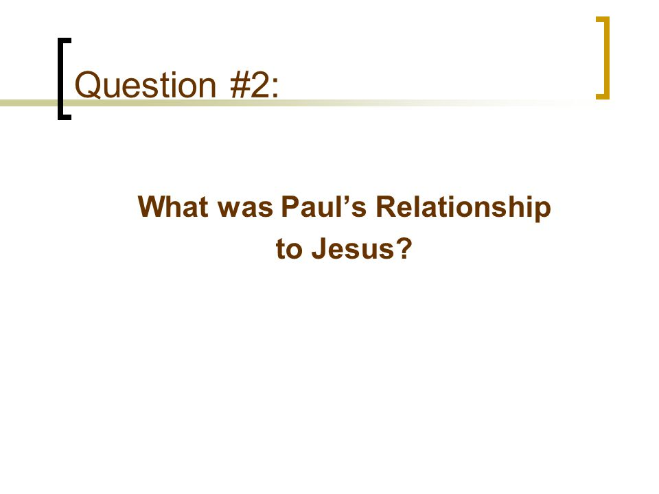 Question #2: What was Paul's Relationship to Jesus?