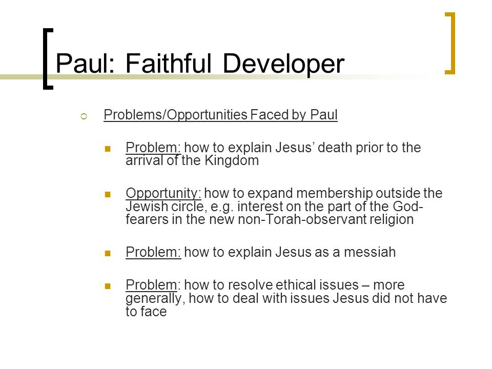 Paul: Faithful Developer  Problems/Opportunities Faced by Paul Problem: how to explain Jesus' death prior to the arrival of the Kingdom Opportunity: how to expand membership outside the Jewish circle, e.g.