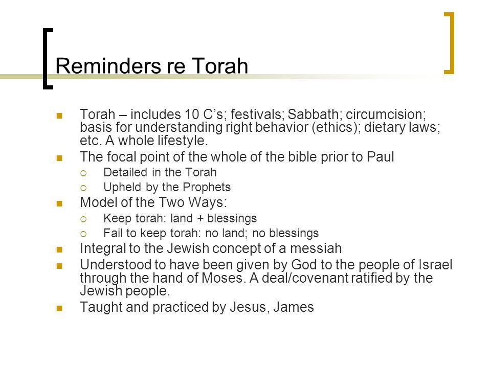 Reminders re Torah Torah – includes 10 C's; festivals; Sabbath; circumcision; basis for understanding right behavior (ethics); dietary laws; etc.
