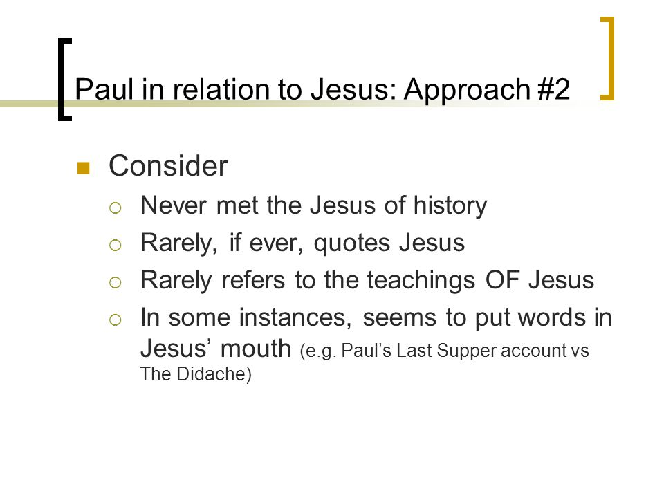 Paul in relation to Jesus: Approach #2 Consider  Never met the Jesus of history  Rarely, if ever, quotes Jesus  Rarely refers to the teachings OF Jesus  In some instances, seems to put words in Jesus' mouth (e.g.
