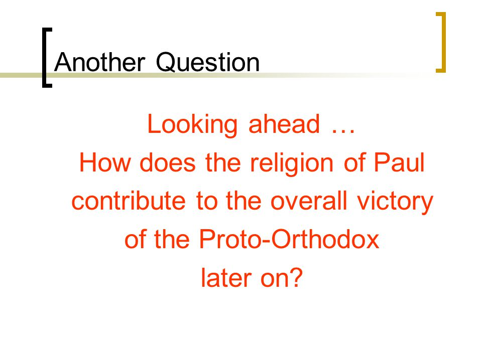 Another Question Looking ahead … How does the religion of Paul contribute to the overall victory of the Proto-Orthodox later on?