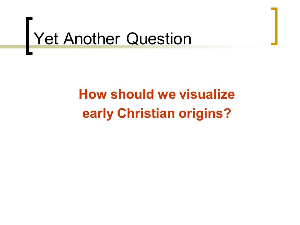 Yet Another Question How should we visualize early Christian origins?