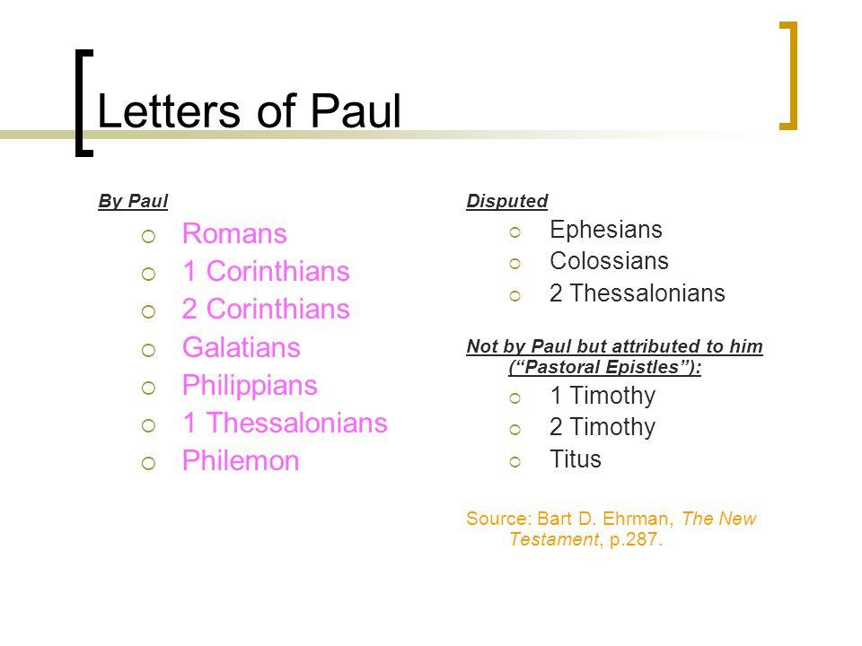 Letters of Paul By Paul  Romans  1 Corinthians  2 Corinthians  Galatians  Philippians  1 Thessalonians  Philemon Disputed  Ephesians  Colossians  2 Thessalonians Not by Paul but attributed to him ( Pastoral Epistles ):  1 Timothy  2 Timothy  Titus Source: Bart D.