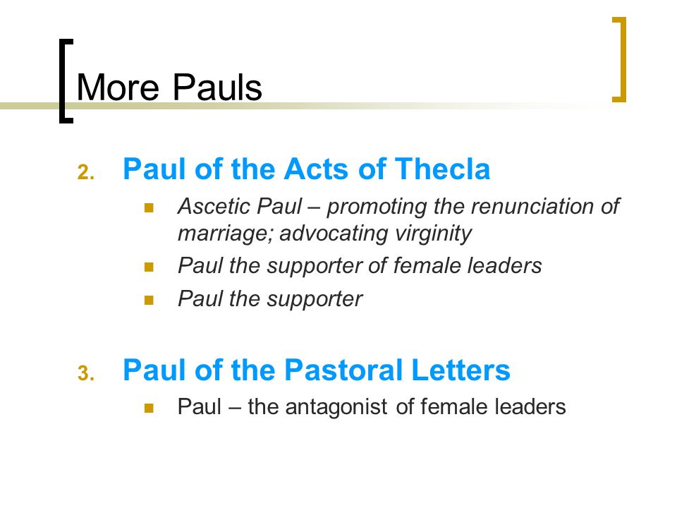 More Pauls 2. Paul of the Acts of Thecla Ascetic Paul – promoting the renunciation of marriage; advocating virginity Paul the supporter of female lead
