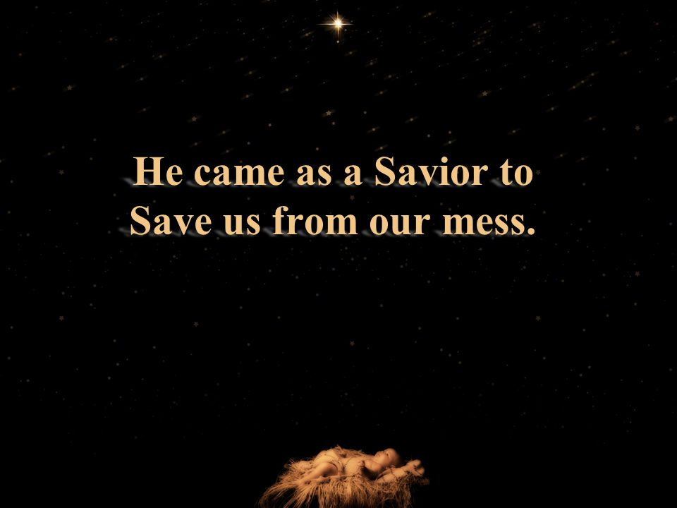 He came as a Savior to Save us from our mess.