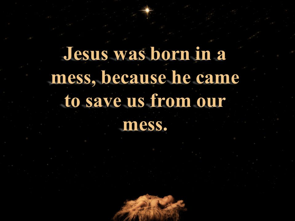 Jesus was born in a mess, because he came to save us from our mess.