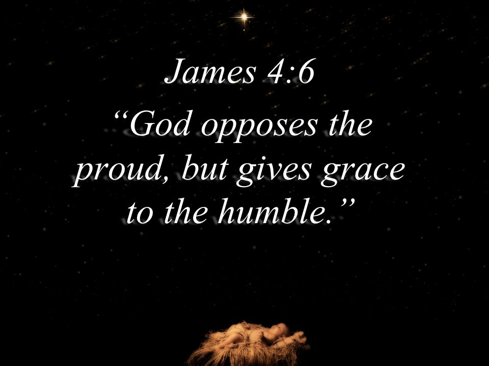 James 4:6 God opposes the proud, but gives grace to the humble.