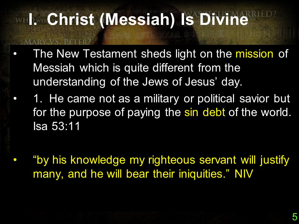 5 I. Christ (Messiah) Is Divine The New Testament sheds light on the mission of Messiah which is quite different from the understanding of the Jews of