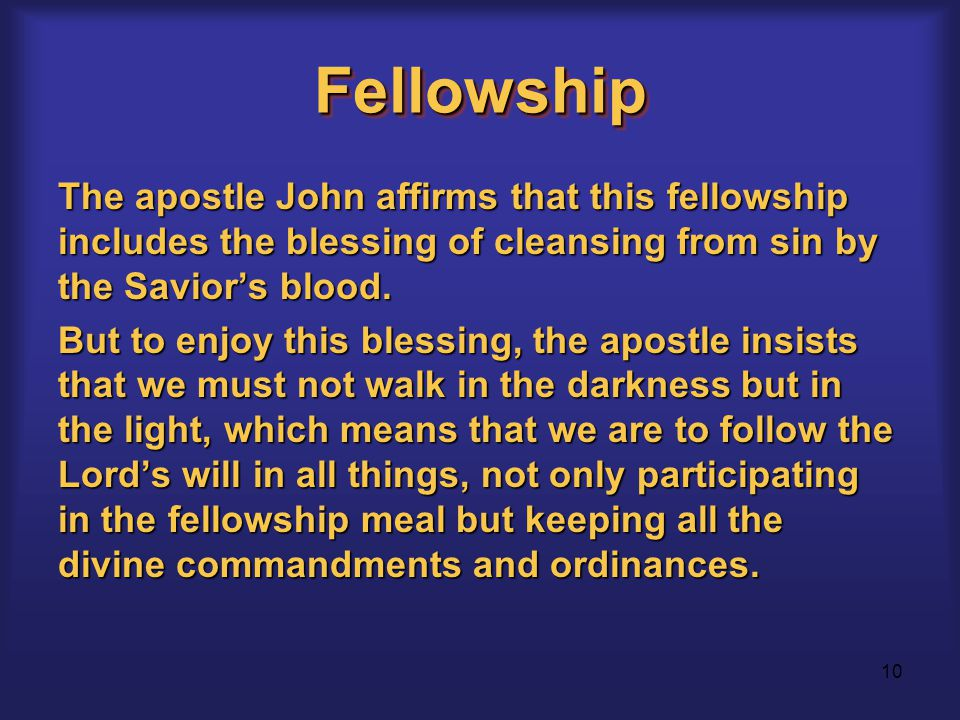 10 FellowshipFellowship The apostle John affirms that this fellowship includes the blessing of cleansing from sin by the Savior's blood.