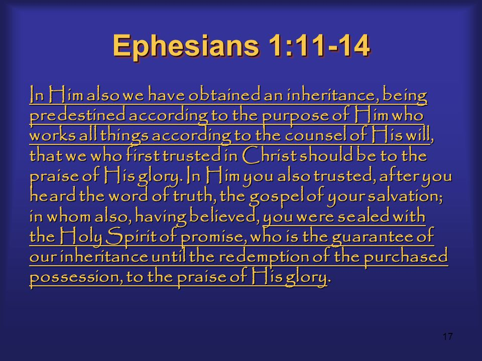 17 Ephesians 1:11-14 In Him also we have obtained an inheritance, being predestined according to the purpose of Him who works all things according to the counsel of His will, that we who first trusted in Christ should be to the praise of His glory.