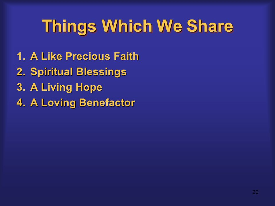20 Things Which We Share 1.A Like Precious Faith 2.Spiritual Blessings 3.A Living Hope 4.A Loving Benefactor