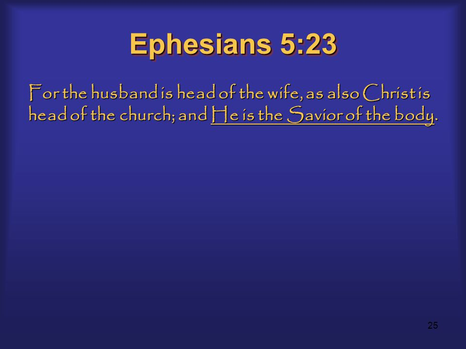 25 Ephesians 5:23 For the husband is head of the wife, as also Christ is head of the church; and He is the Savior of the body.