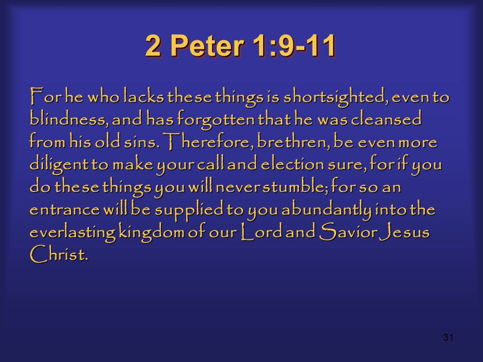 31 2 Peter 1:9-11 For he who lacks these things is shortsighted, even to blindness, and has forgotten that he was cleansed from his old sins.