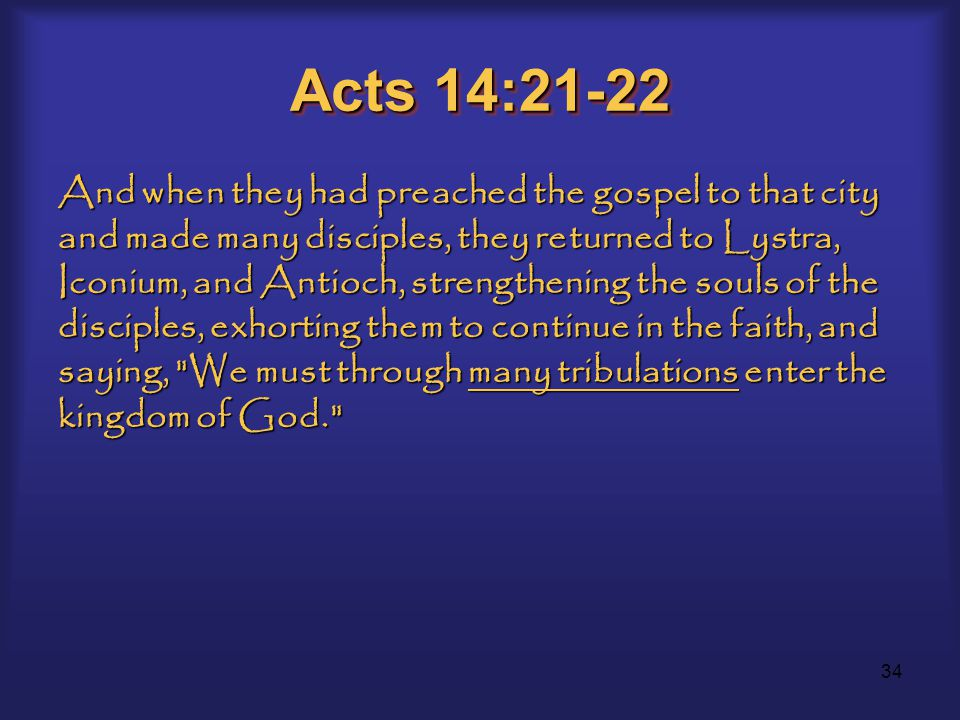 34 Acts 14:21-22 And when they had preached the gospel to that city and made many disciples, they returned to Lystra, Iconium, and Antioch, strengthening the souls of the disciples, exhorting them to continue in the faith, and saying, We must through many tribulations enter the kingdom of God.