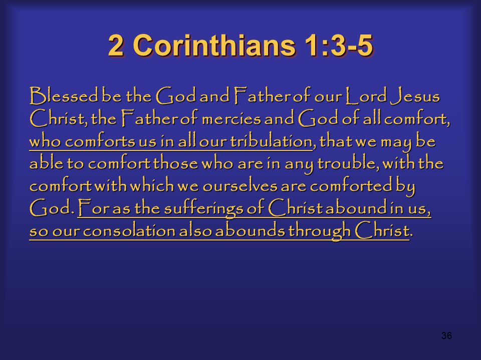 36 2 Corinthians 1:3-5 Blessed be the God and Father of our Lord Jesus Christ, the Father of mercies and God of all comfort, who comforts us in all our tribulation, that we may be able to comfort those who are in any trouble, with the comfort with which we ourselves are comforted by God.