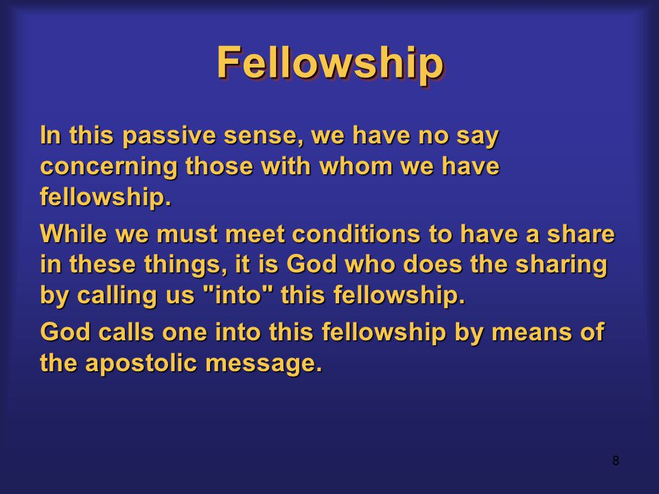 8 FellowshipFellowship In this passive sense, we have no say concerning those with whom we have fellowship.