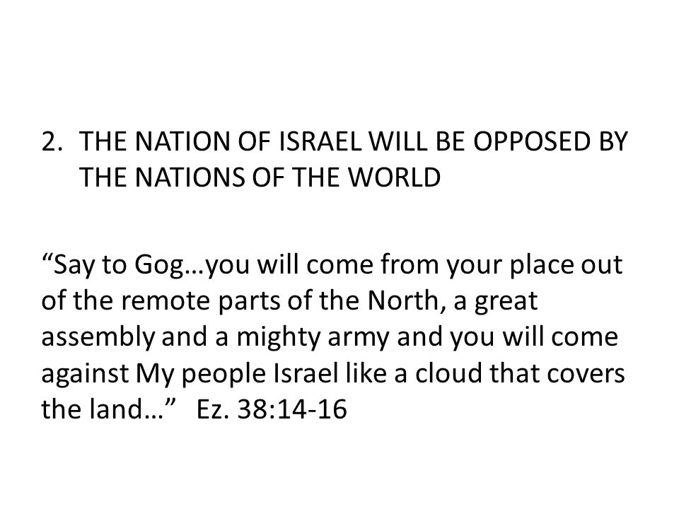 2.THE NATION OF ISRAEL WILL BE OPPOSED BY THE NATIONS OF THE WORLD Say to Gog…you will come from your place out of the remote parts of the North, a great assembly and a mighty army and you will come against My people Israel like a cloud that covers the land… Ez.