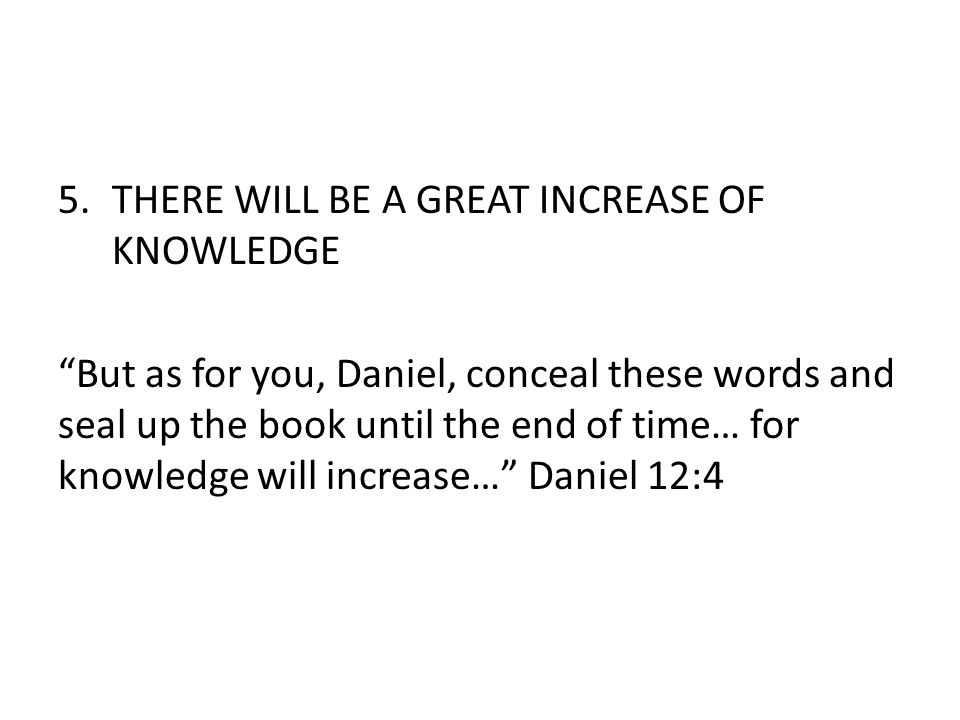 5.THERE WILL BE A GREAT INCREASE OF KNOWLEDGE But as for you, Daniel, conceal these words and seal up the book until the end of time… for knowledge will increase… Daniel 12:4