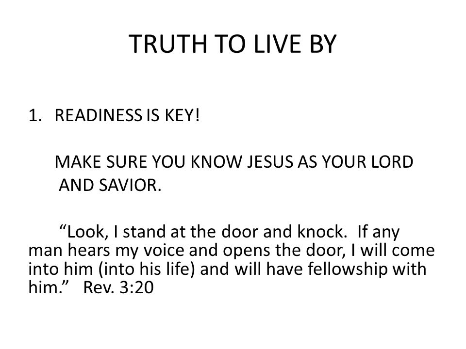 TRUTH TO LIVE BY 1.READINESS IS KEY. MAKE SURE YOU KNOW JESUS AS YOUR LORD AND SAVIOR.