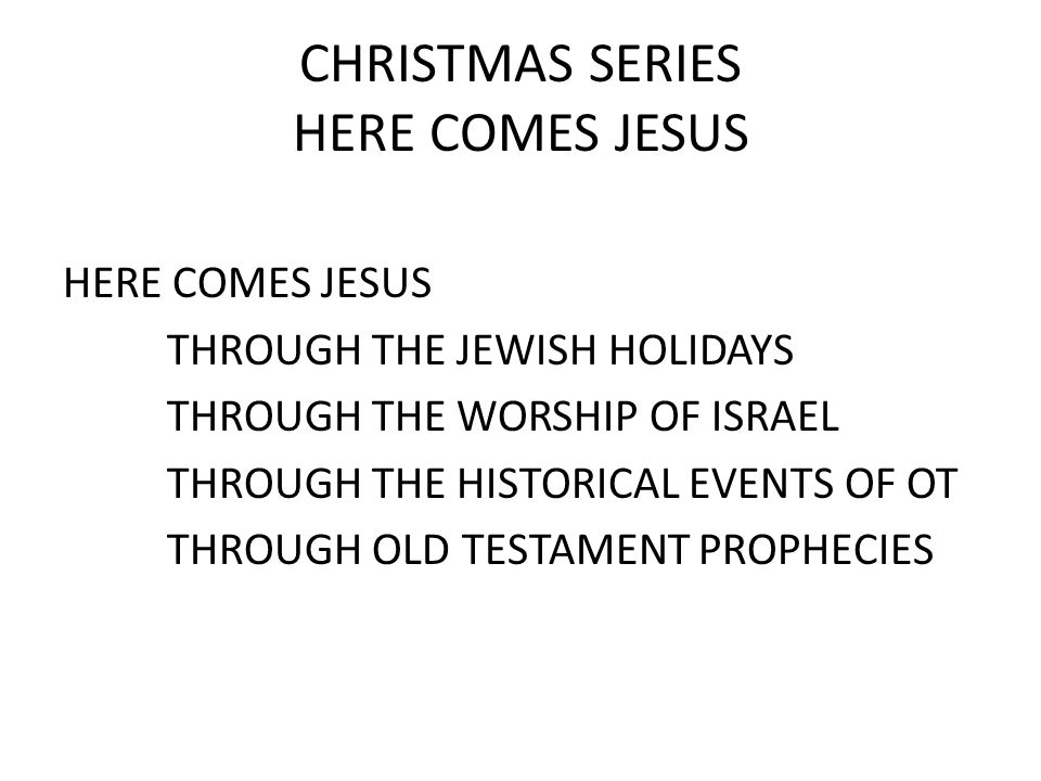 CHRISTMAS SERIES HERE COMES JESUS HERE COMES JESUS THROUGH THE JEWISH HOLIDAYS THROUGH THE WORSHIP OF ISRAEL THROUGH THE HISTORICAL EVENTS OF OT THROUGH OLD TESTAMENT PROPHECIES