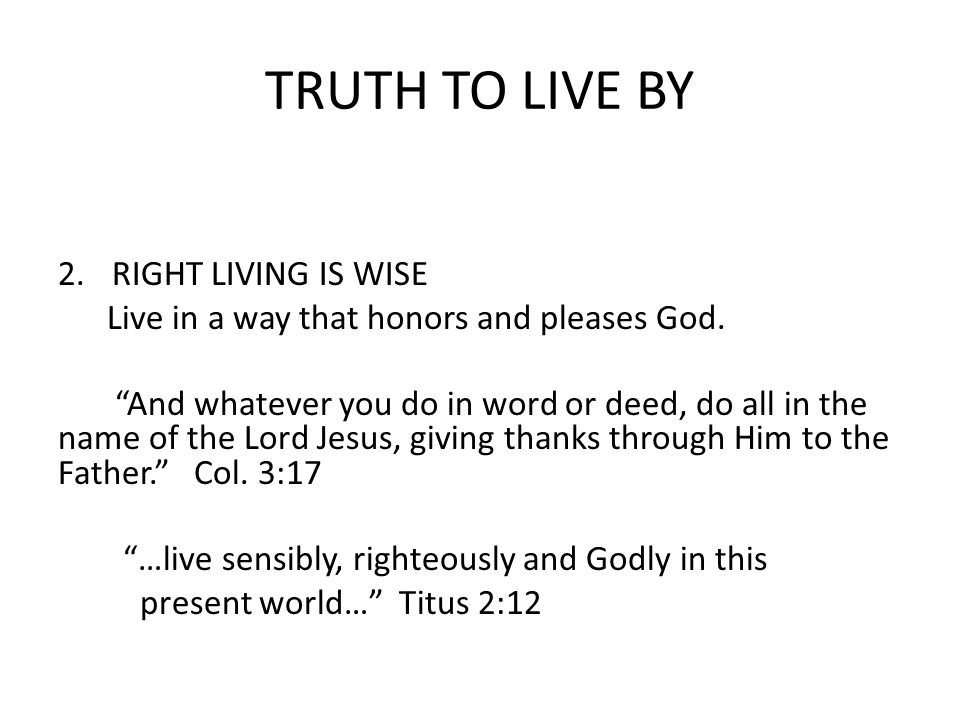 TRUTH TO LIVE BY 2.RIGHT LIVING IS WISE Live in a way that honors and pleases God.
