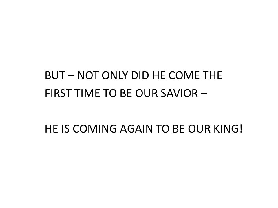 BUT – NOT ONLY DID HE COME THE FIRST TIME TO BE OUR SAVIOR – HE IS COMING AGAIN TO BE OUR KING!