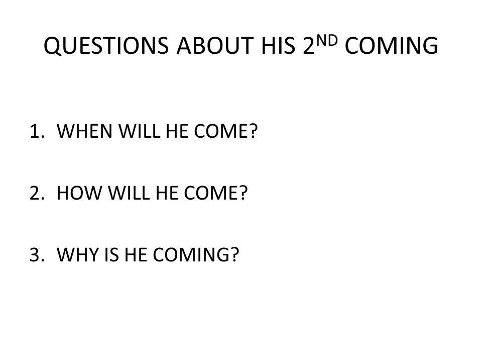 QUESTIONS ABOUT HIS 2 ND COMING 1.WHEN WILL HE COME? 2.HOW WILL HE COME? 3.WHY IS HE COMING?
