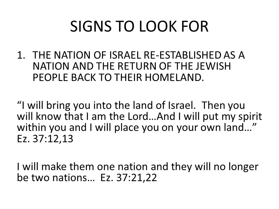 SIGNS TO LOOK FOR 1.THE NATION OF ISRAEL RE-ESTABLISHED AS A NATION AND THE RETURN OF THE JEWISH PEOPLE BACK TO THEIR HOMELAND.