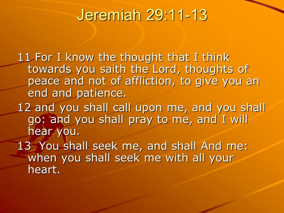 Jeremiah 29: For I know the thought that I think towards you saith the Lord, thoughts of peace and not of affliction, to give you an end and patience.