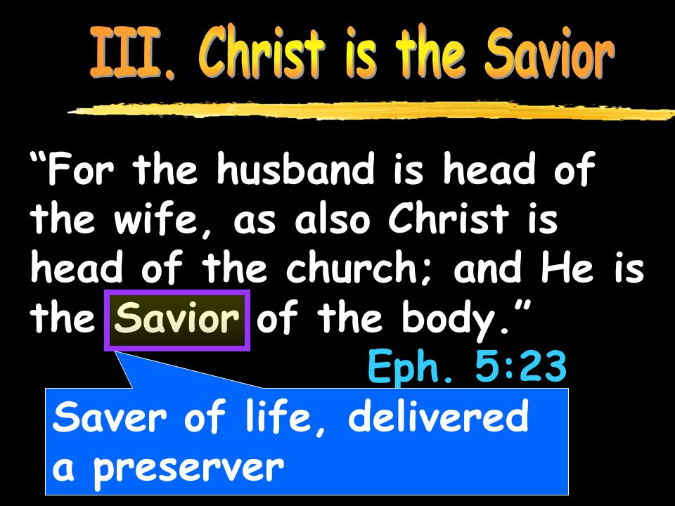 For the husband is head of the wife, as also Christ is head of the church; and He is the Savior of the body. Eph.