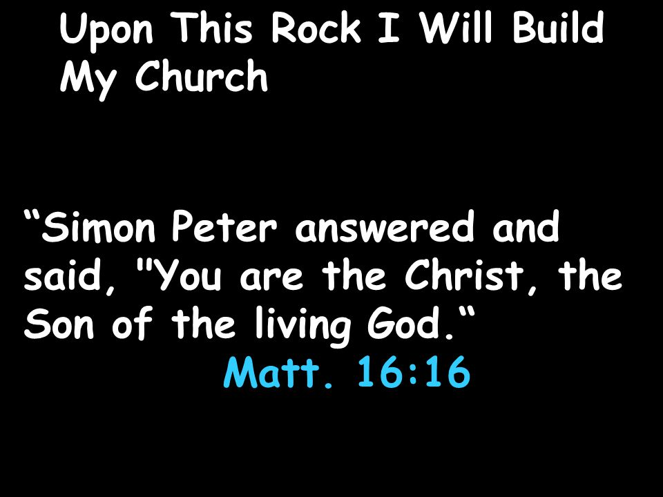 Upon This Rock I Will Build My Church Simon Peter answered and said, You are the Christ, the Son of the living God. Matt.