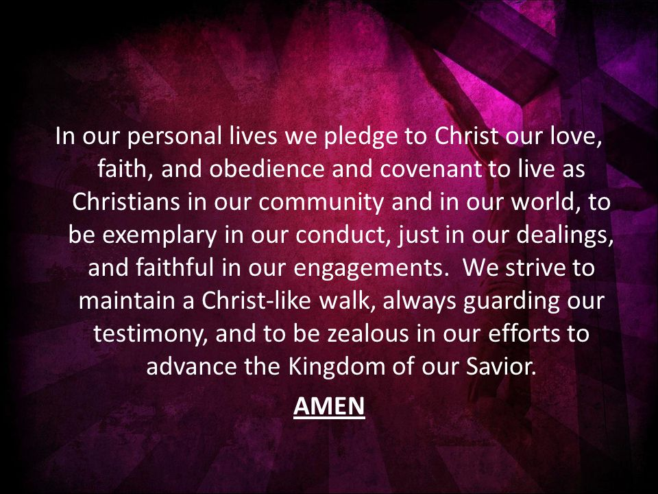 In our personal lives we pledge to Christ our love, faith, and obedience and covenant to live as Christians in our community and in our world, to be exemplary in our conduct, just in our dealings, and faithful in our engagements.