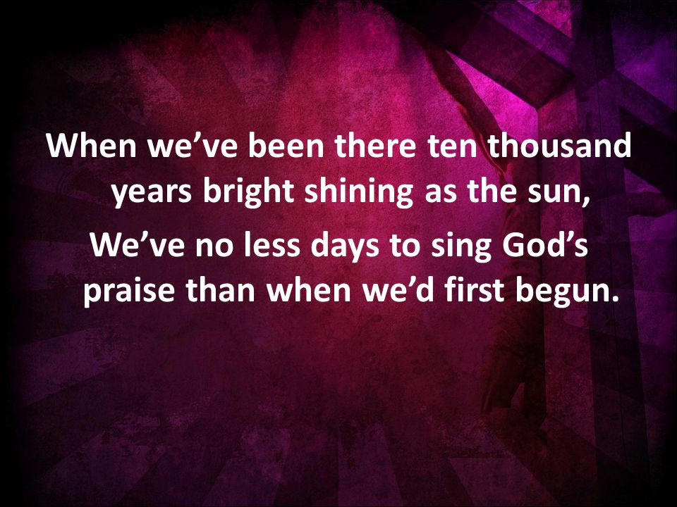 When we've been there ten thousand years bright shining as the sun, We've no less days to sing God's praise than when we'd first begun.