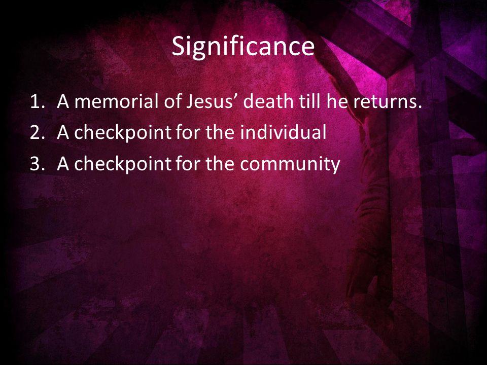 Significance 1.A memorial of Jesus' death till he returns.