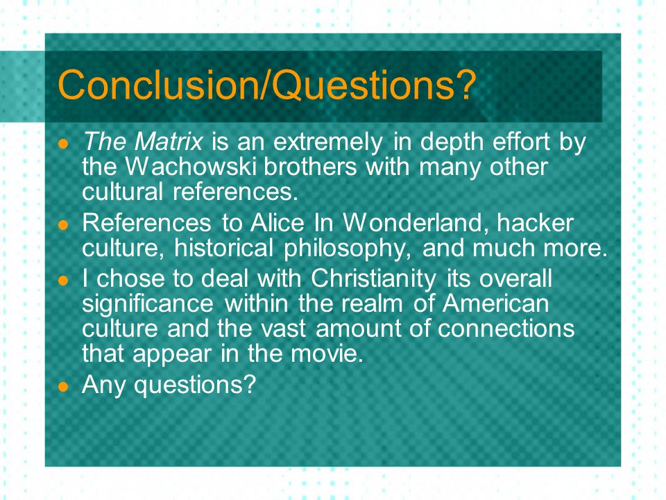 Conclusion/Questions? The Matrix is an extremely in depth effort by the Wachowski brothers with many other cultural references. References to Alice In