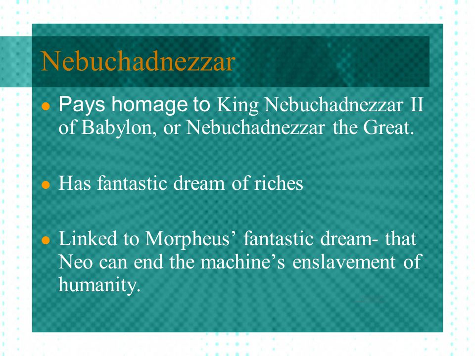 Nebuchadnezzar Pays homage to King Nebuchadnezzar II of Babylon, or Nebuchadnezzar the Great. Has fantastic dream of riches Linked to Morpheus' fantas