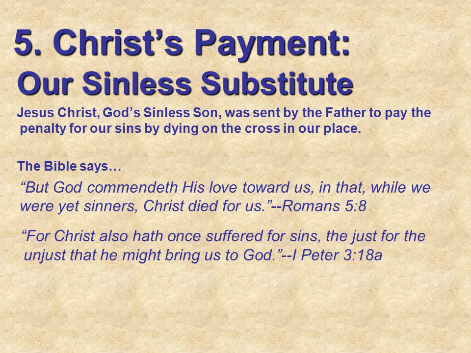 5. Christ's Payment: Our Sinless Substitute Jesus Christ, God's Sinless Son, was sent by the Father to pay the penalty for our sins by dying on the cr