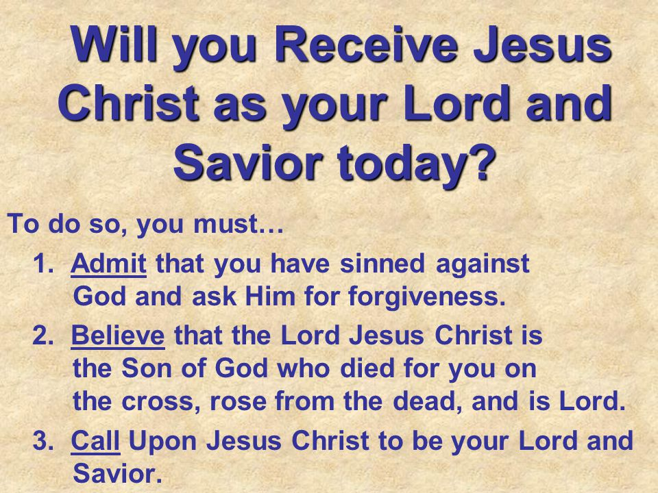 Will you Receive Jesus Christ as your Lord and Savior today.