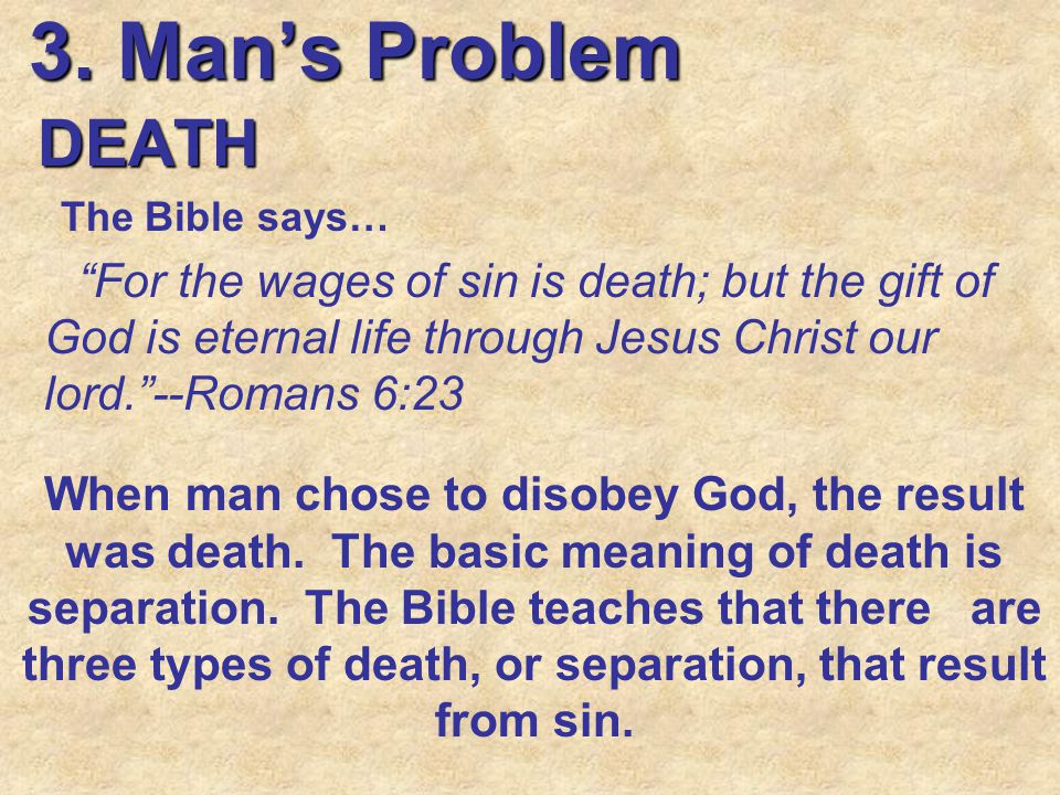 """3. Man's Problem DEATH The Bible says… """"For the wages of sin is death; but the gift of God is eternal life through Jesus Christ our lord.""""--Romans 6:2"""
