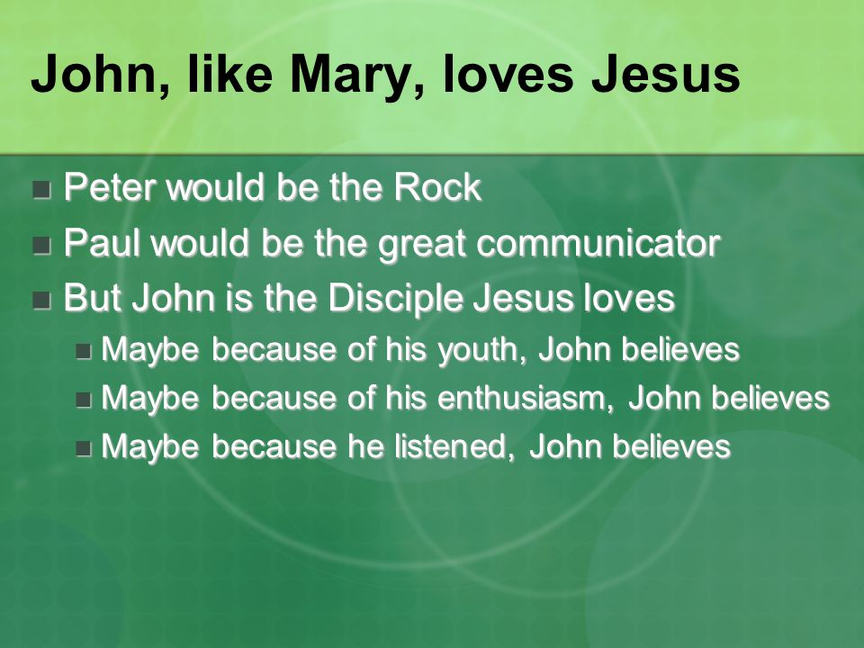 John, like Mary, loves Jesus Peter would be the Rock Peter would be the Rock Paul would be the great communicator Paul would be the great communicator