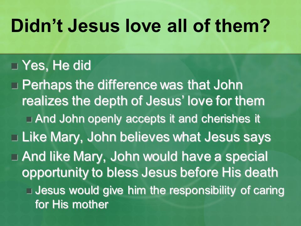 Didn't Jesus love all of them? Yes, He did Yes, He did Perhaps the difference was that John realizes the depth of Jesus' love for them Perhaps the dif